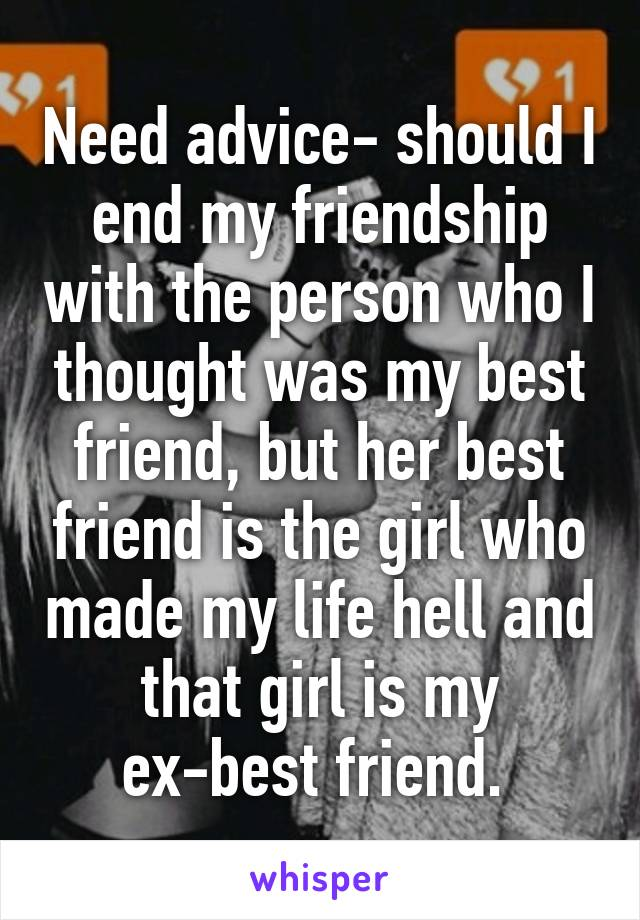 Need advice- should I end my friendship with the person who I thought was my best friend, but her best friend is the girl who made my life hell and that girl is my ex-best friend.