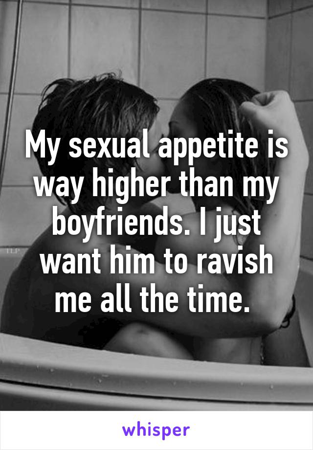 My sexual appetite is way higher than my boyfriends. I just want him to ravish me all the time.