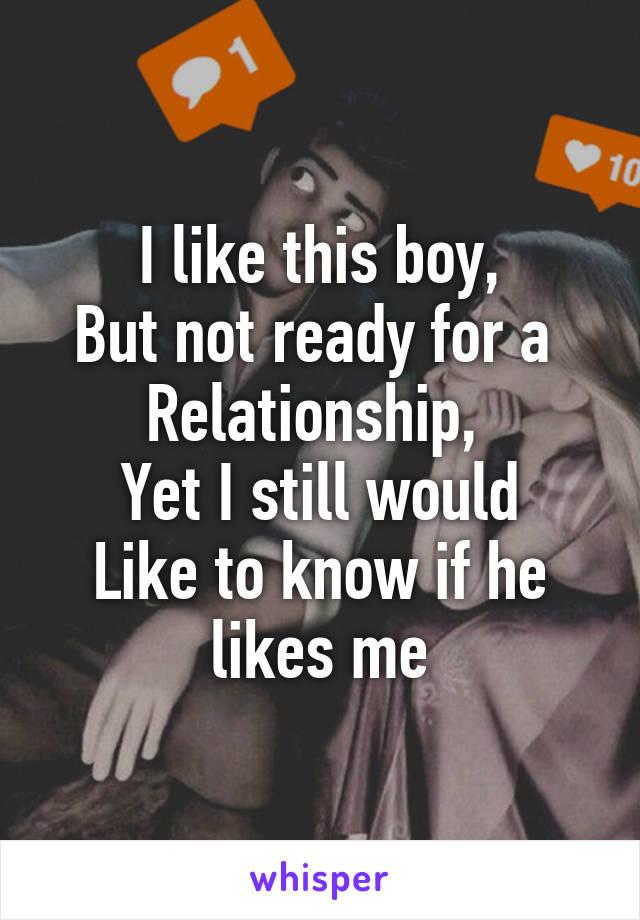 I like this boy, But not ready for a  Relationship,  Yet I still would Like to know if he likes me
