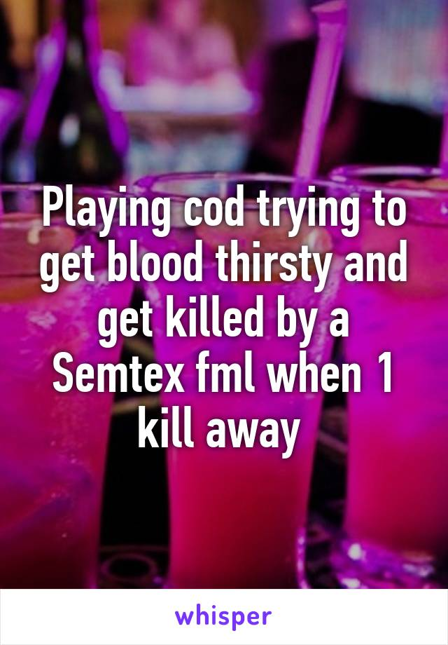 Playing cod trying to get blood thirsty and get killed by a Semtex fml when 1 kill away