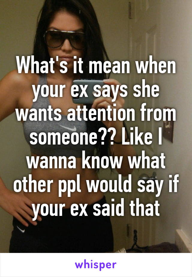 What's it mean when your ex says she wants attention from someone?? Like I wanna know what other ppl would say if your ex said that