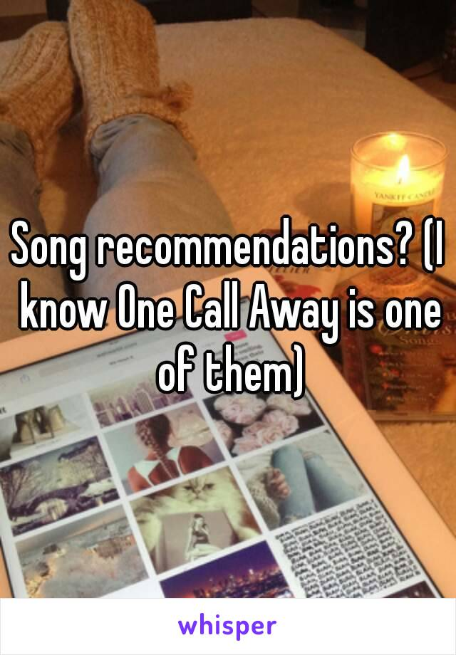 Song recommendations? (I know One Call Away is one of them)