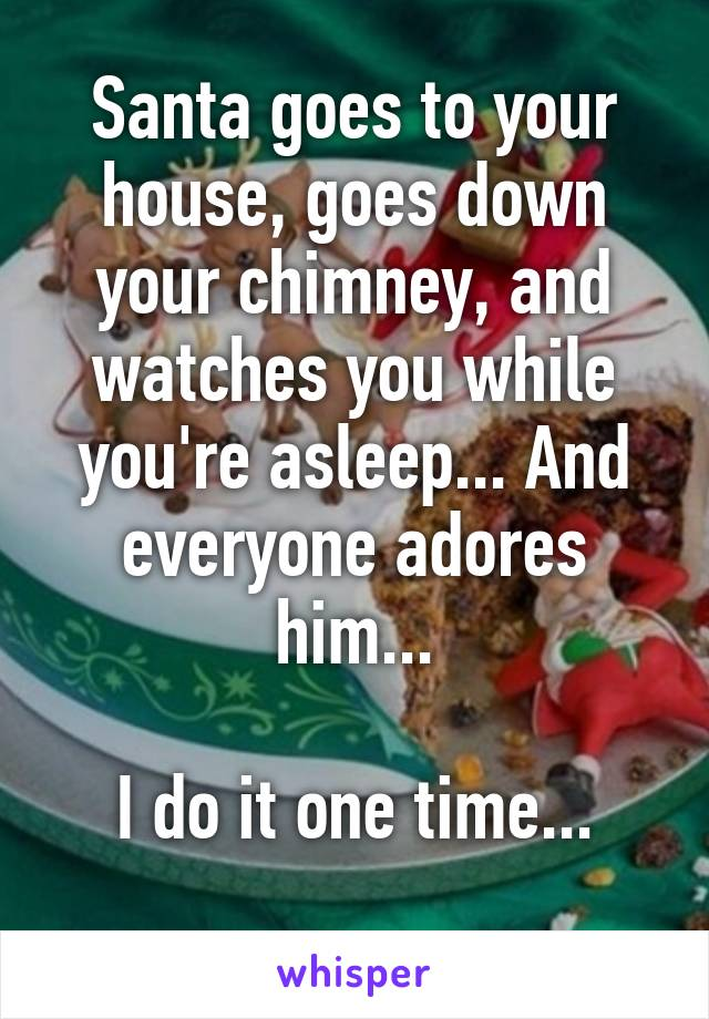 Santa goes to your house, goes down your chimney, and watches you while you're asleep... And everyone adores him...  I do it one time...