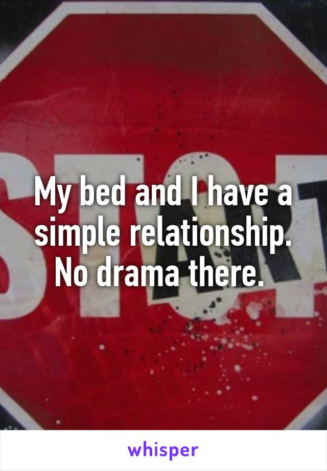 My bed and I have a simple relationship. No drama there.