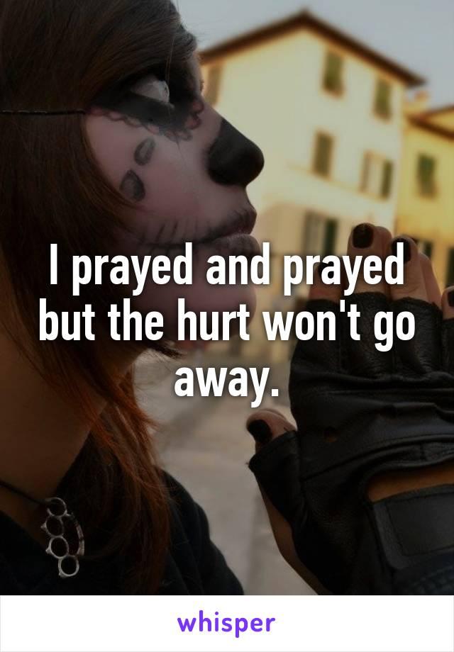 I prayed and prayed but the hurt won't go away.