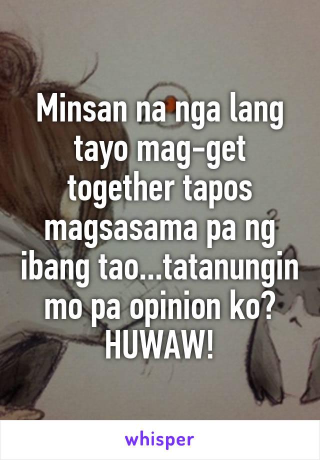 Minsan na nga lang tayo mag-get together tapos magsasama pa ng ibang tao...tatanungin mo pa opinion ko? HUWAW!