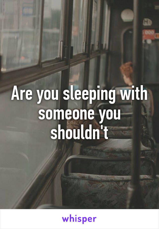 Are you sleeping with someone you shouldn't