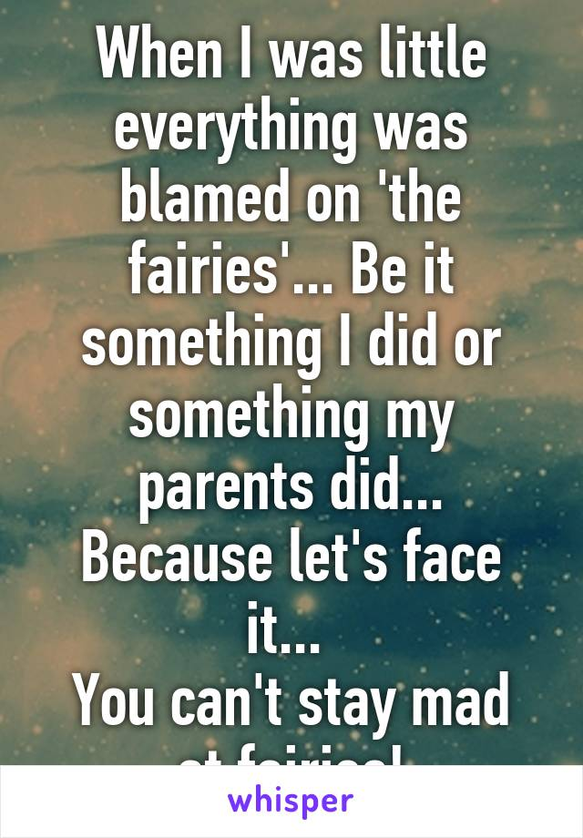 When I was little everything was blamed on 'the fairies'... Be it something I did or something my parents did... Because let's face it...  You can't stay mad at fairies!