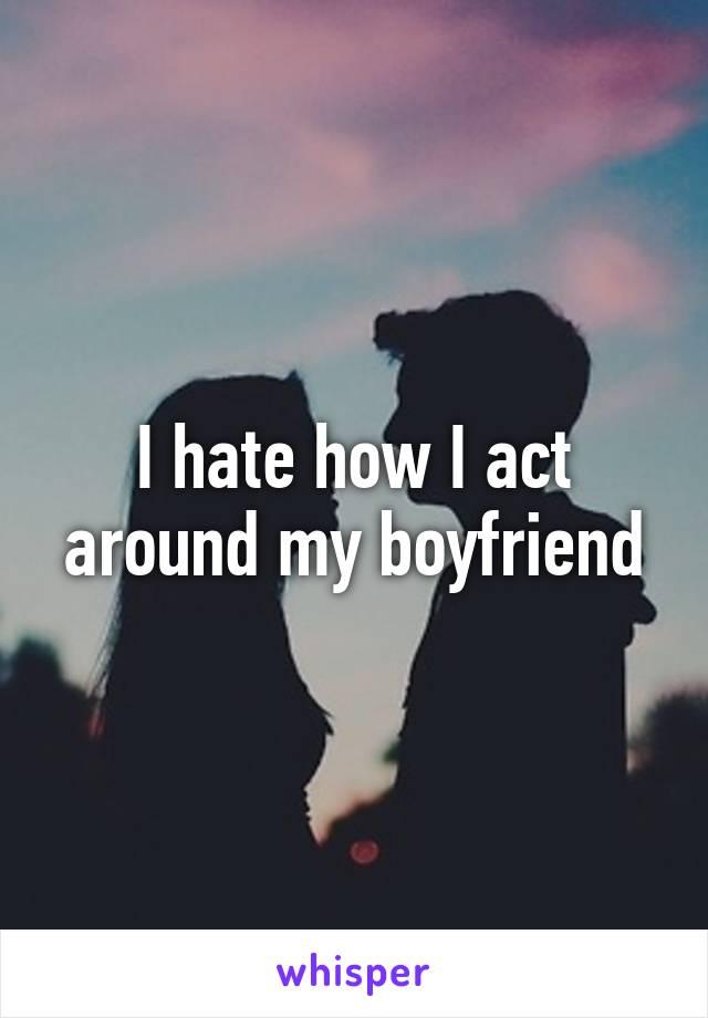 I hate how I act around my boyfriend