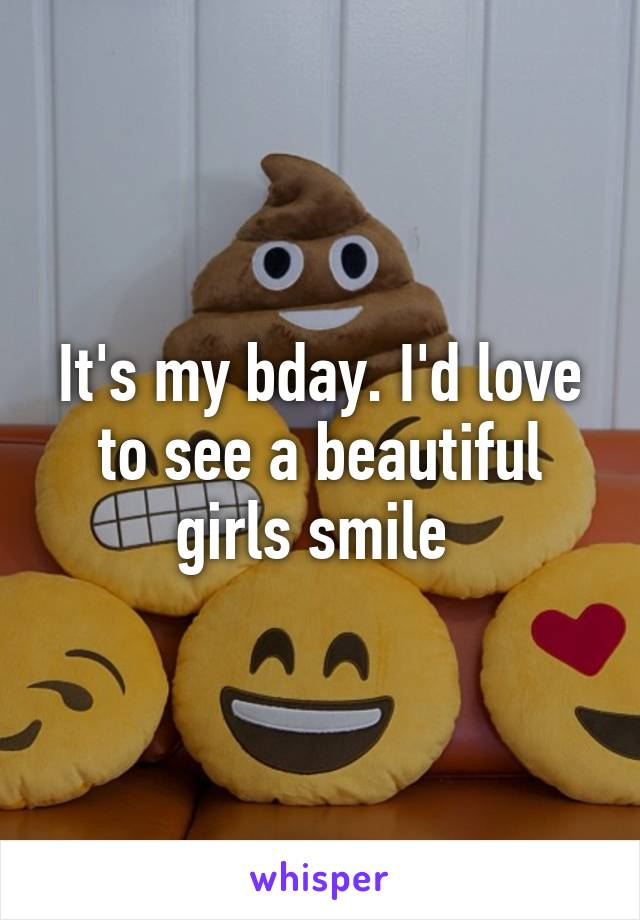 It's my bday. I'd love to see a beautiful girls smile