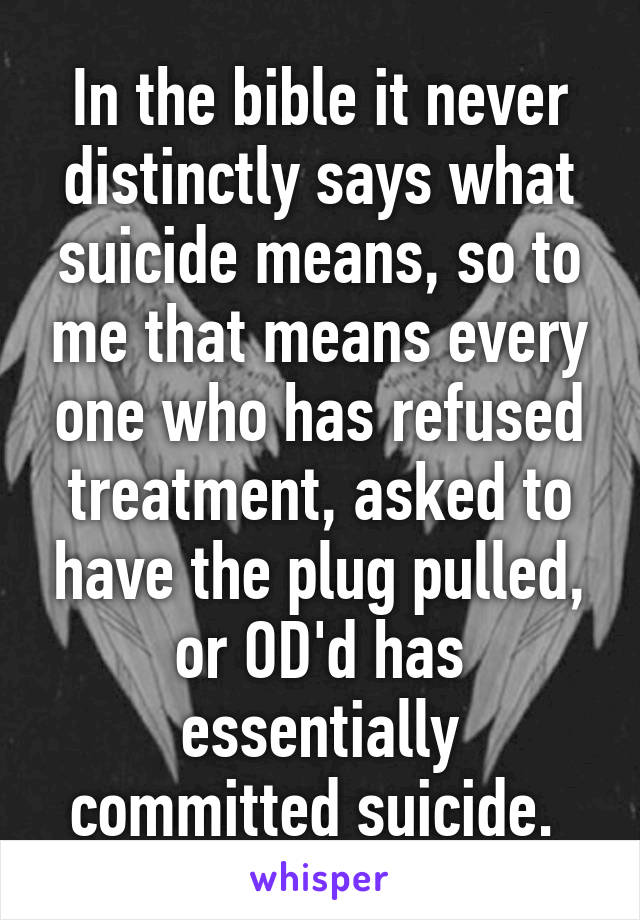 In the bible it never distinctly says what suicide means, so to me that means every one who has refused treatment, asked to have the plug pulled, or OD'd has essentially committed suicide.