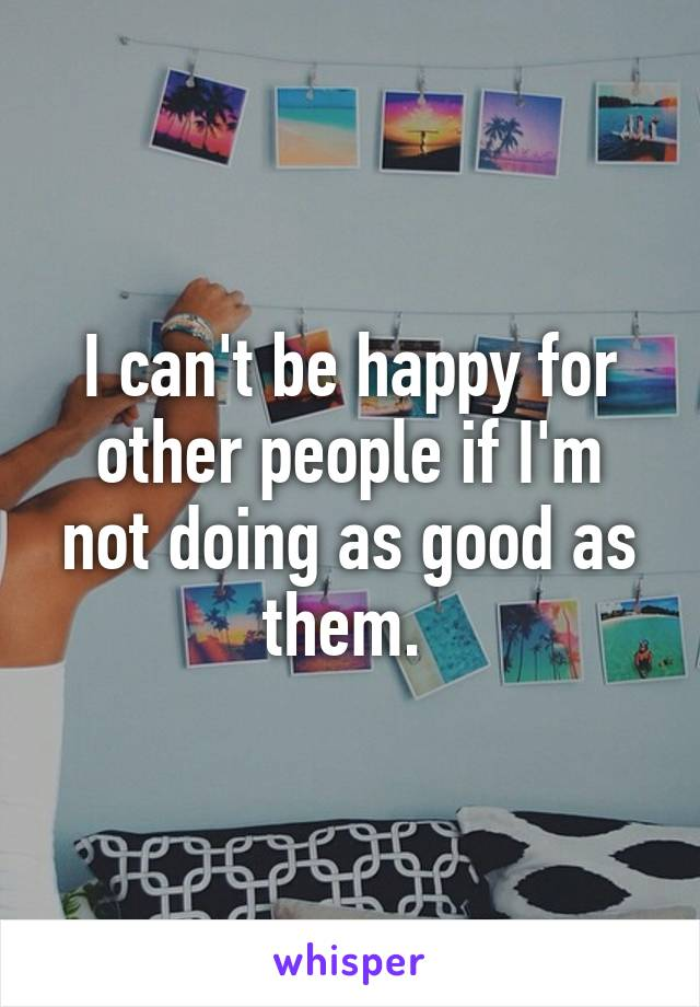 I can't be happy for other people if I'm not doing as good as them.