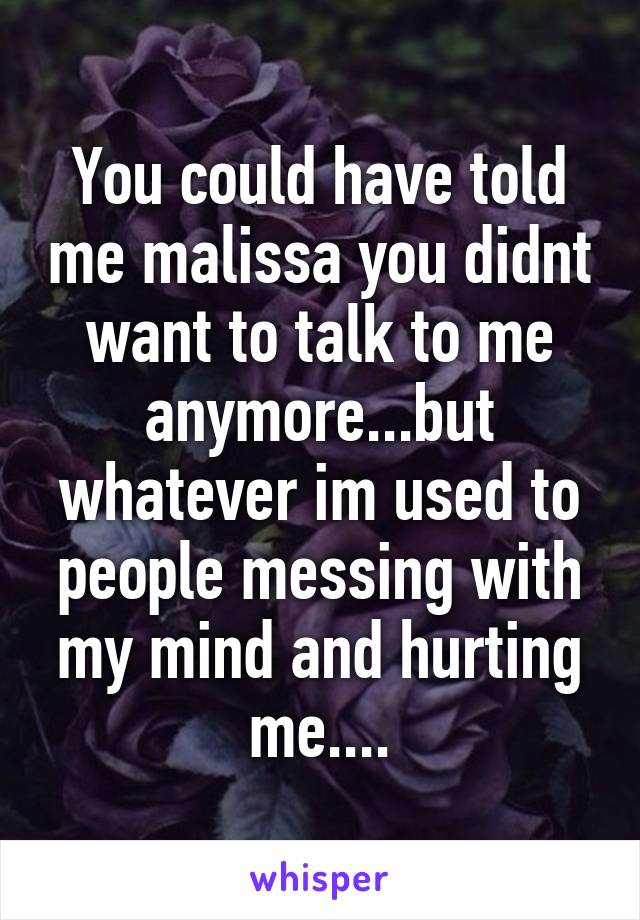 You could have told me malissa you didnt want to talk to me anymore...but whatever im used to people messing with my mind and hurting me....