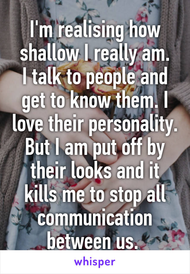 I'm realising how shallow I really am. I talk to people and get to know them. I love their personality. But I am put off by their looks and it kills me to stop all communication between us.
