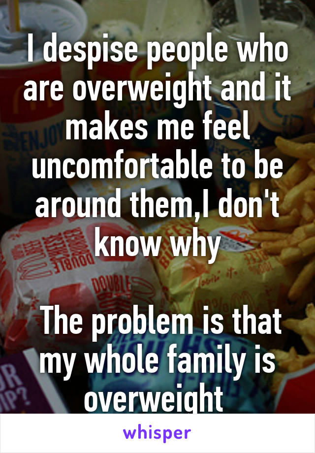 I despise people who are overweight and it makes me feel uncomfortable to be around them,I don't  know why    The problem is that my whole family is overweight
