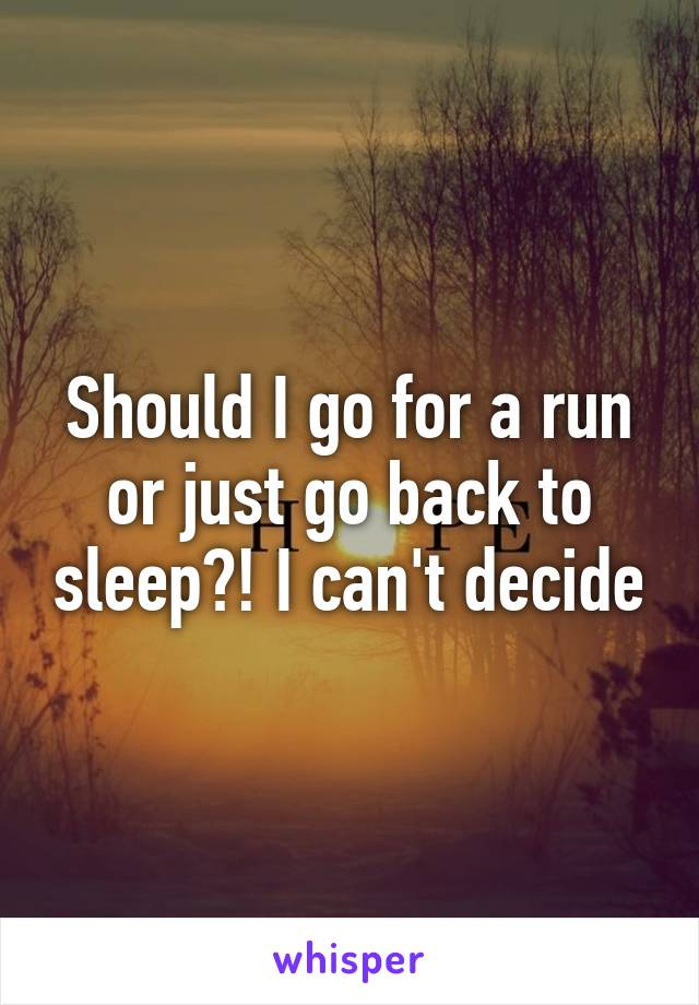 Should I go for a run or just go back to sleep?! I can't decide