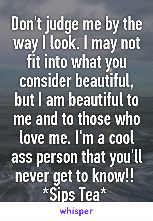 Don't judge me by the way I look. I may not fit into what you consider beautiful, but I am beautiful to me and to those who love me. I'm a cool ass person that you'll never get to know!!  *Sips Tea*