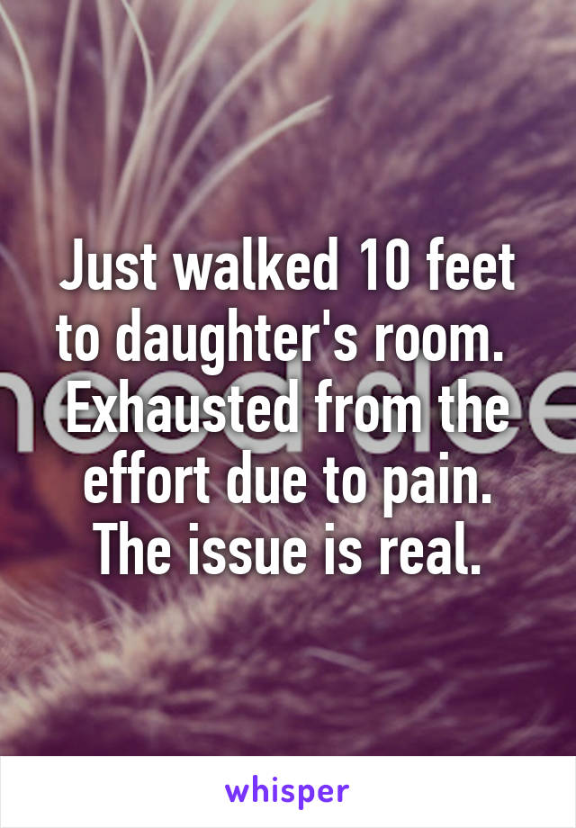 Just walked 10 feet to daughter's room.  Exhausted from the effort due to pain. The issue is real.