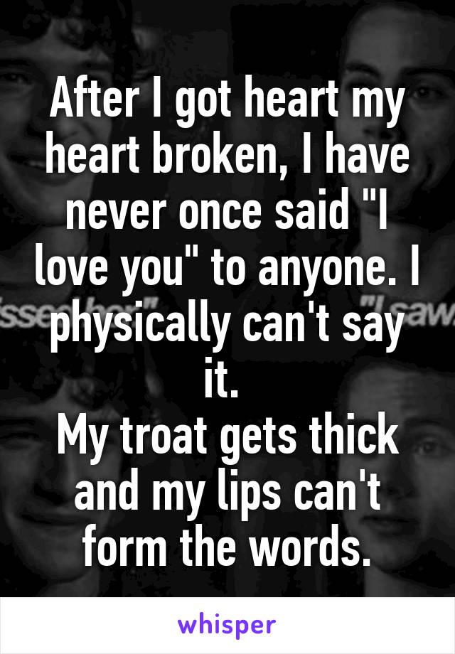 """After I got heart my heart broken, I have never once said """"I love you"""" to anyone. I physically can't say it.  My troat gets thick and my lips can't form the words."""