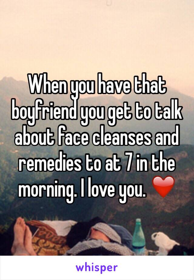 When you have that boyfriend you get to talk about face cleanses and remedies to at 7 in the morning. I love you. ❤️