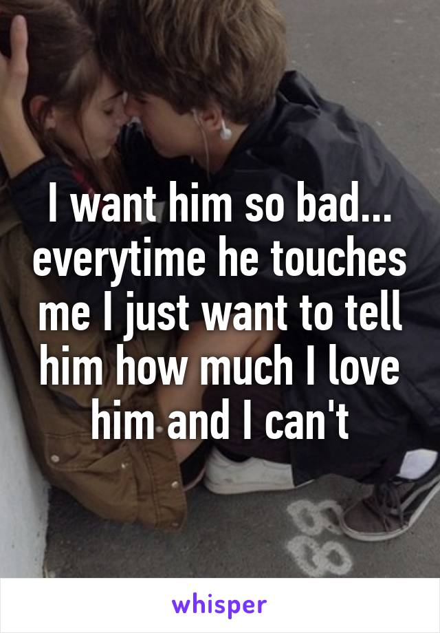 I want him so bad... everytime he touches me I just want to tell him how much I love him and I can't