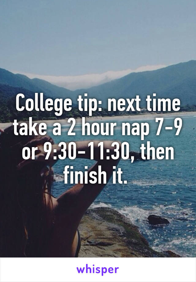 College tip: next time take a 2 hour nap 7-9 or 9:30-11:30, then finish it.