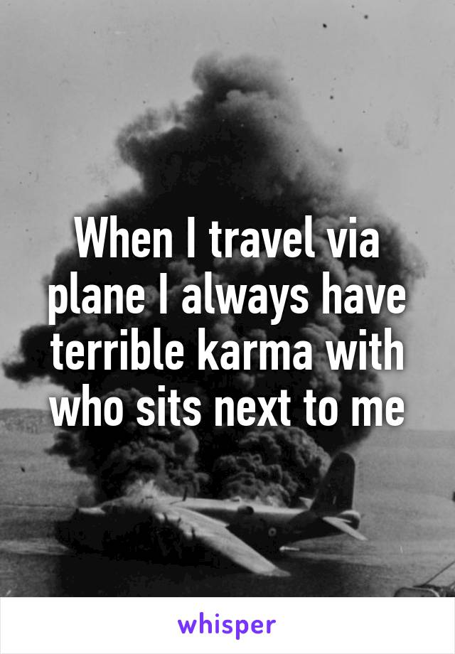 When I travel via plane I always have terrible karma with who sits next to me