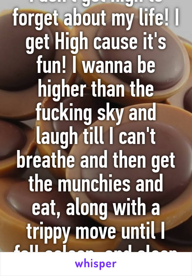 I don't get high to forget about my life! I get High cause it's fun! I wanna be higher than the fucking sky and laugh till I can't breathe and then get the munchies and eat, along with a trippy move until I fall asleep, and sleep better than normal!!!