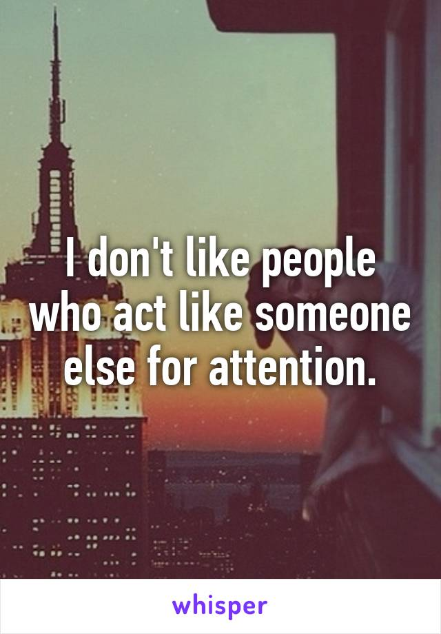 I don't like people who act like someone else for attention.