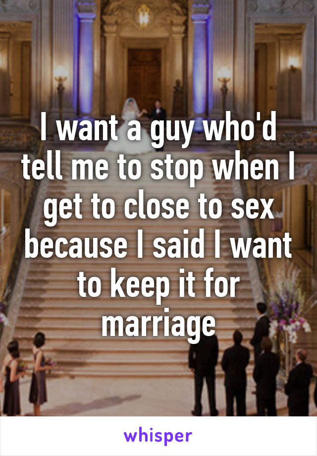 I want a guy who'd tell me to stop when I get to close to sex because I said I want to keep it for marriage