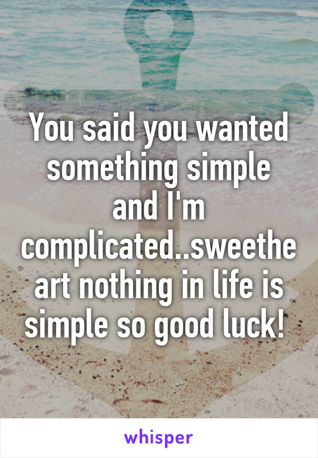 You said you wanted something simple and I'm complicated..sweetheart nothing in life is simple so good luck!