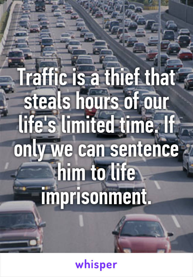 Traffic is a thief that steals hours of our life's limited time. If only we can sentence him to life imprisonment.