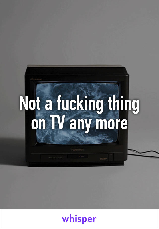 Not a fucking thing on TV any more