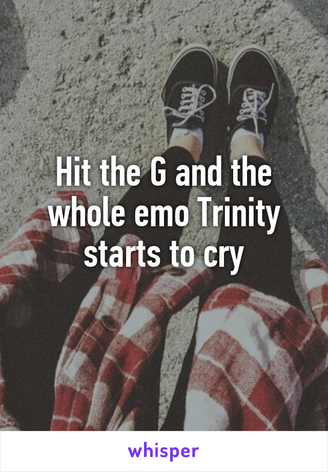 Hit the G and the whole emo Trinity starts to cry