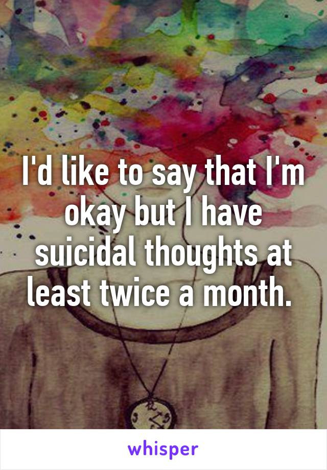 I'd like to say that I'm okay but I have suicidal thoughts at least twice a month.