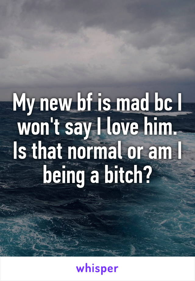 My new bf is mad bc I won't say I love him. Is that normal or am I being a bitch?