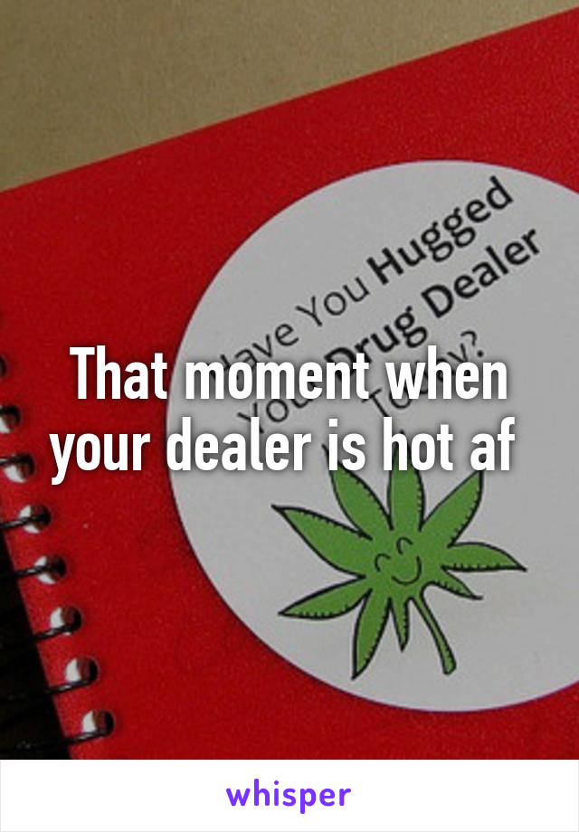 That moment when your dealer is hot af