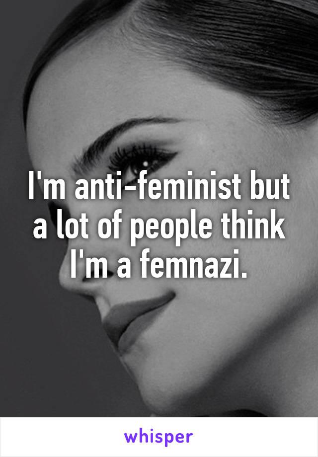 I'm anti-feminist but a lot of people think I'm a femnazi.