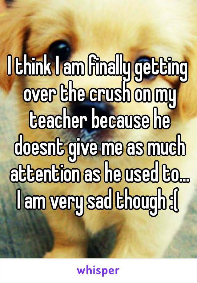 I think I am finally getting over the crush on my teacher because he doesnt give me as much attention as he used to... I am very sad though :(