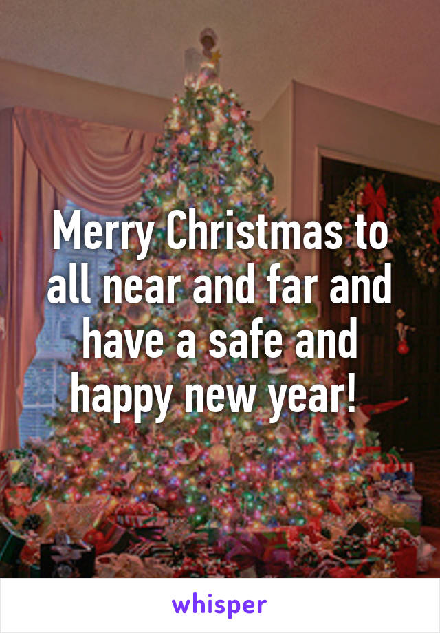 Merry Christmas to all near and far and have a safe and happy new year!