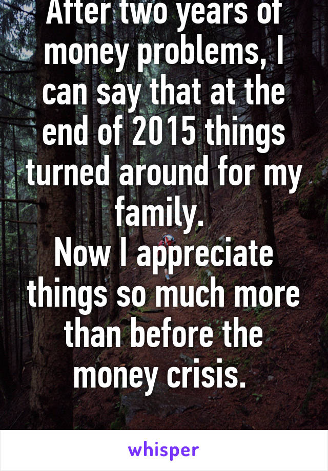 After two years of money problems, I can say that at the end of 2015 things turned around for my family.  Now I appreciate things so much more than before the money crisis.   #biglifelesson