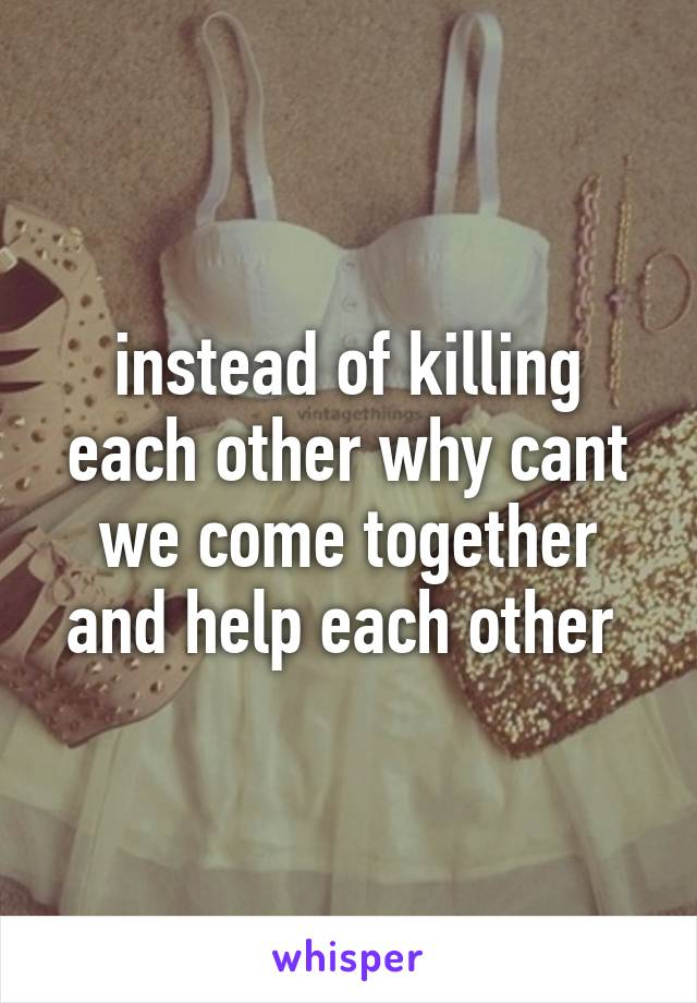 instead of killing each other why cant we come together and help each other