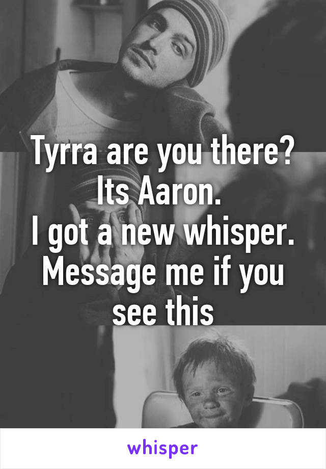 Tyrra are you there? Its Aaron.  I got a new whisper. Message me if you see this