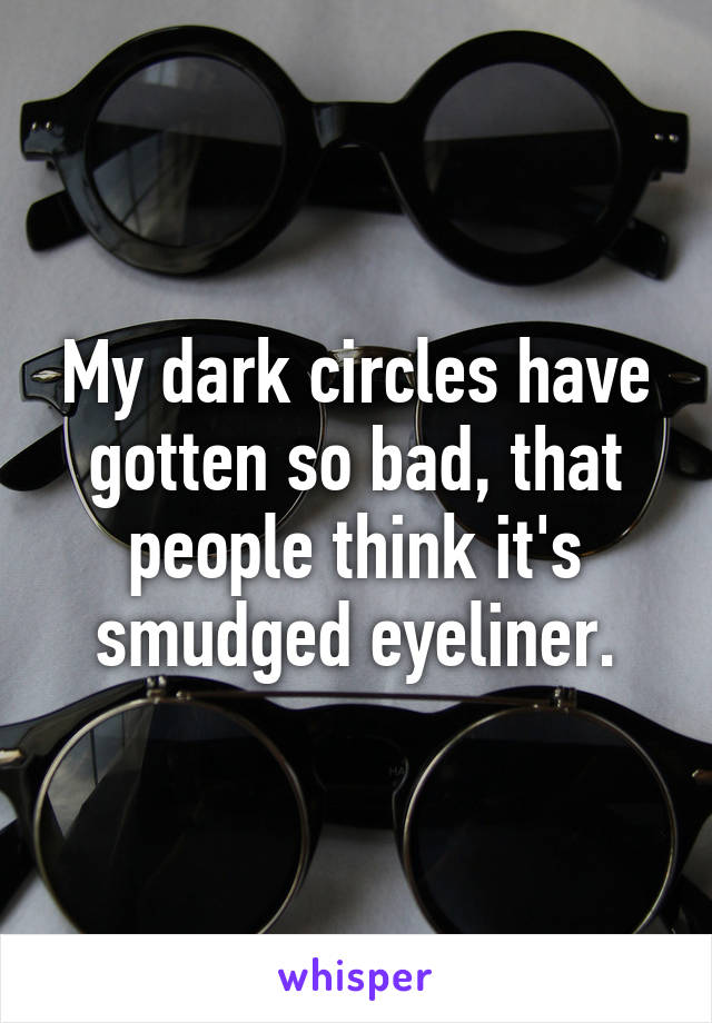 My dark circles have gotten so bad, that people think it's smudged eyeliner.