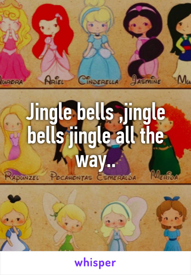 Jingle bells ,jingle bells jingle all the way..