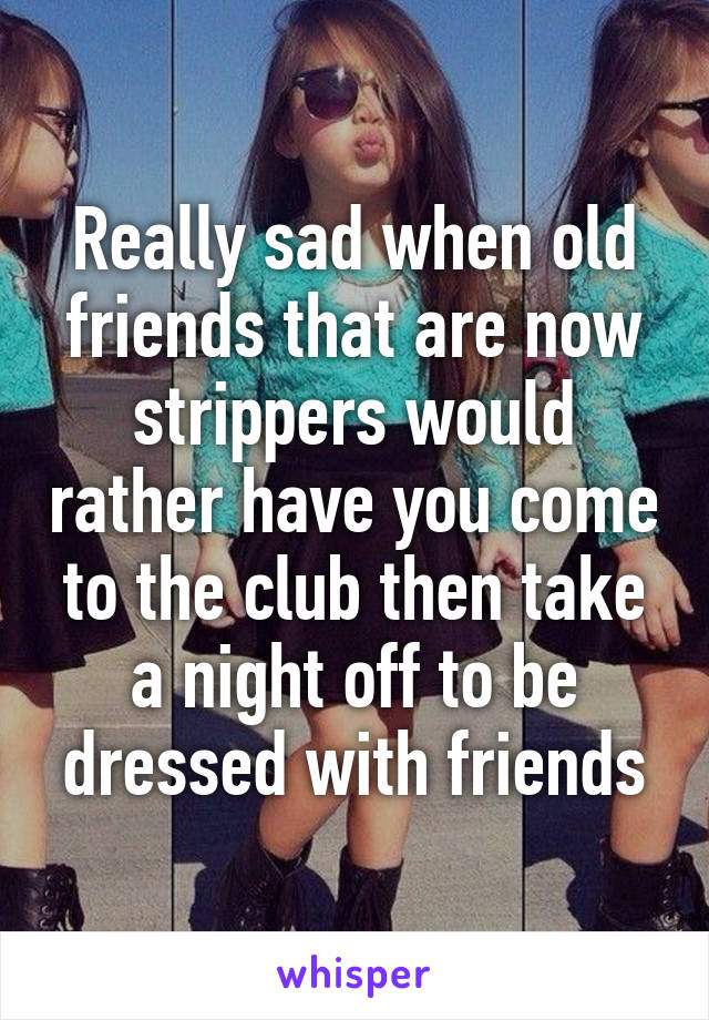 Really sad when old friends that are now strippers would rather have you come to the club then take a night off to be dressed with friends
