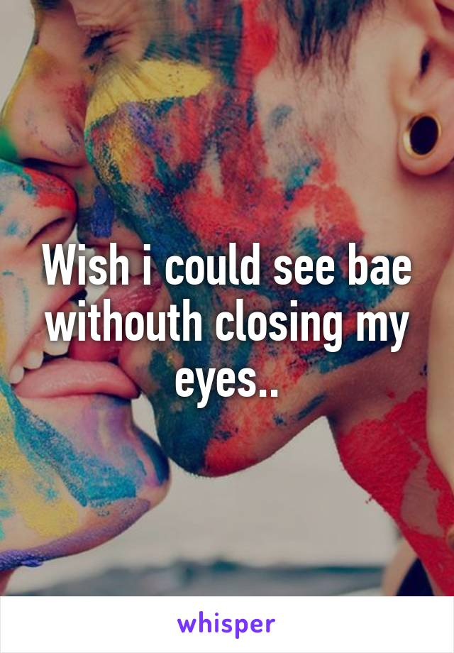 Wish i could see bae withouth closing my eyes..