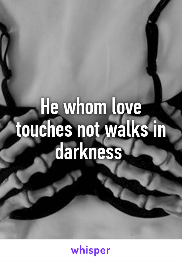 He whom love touches not walks in darkness