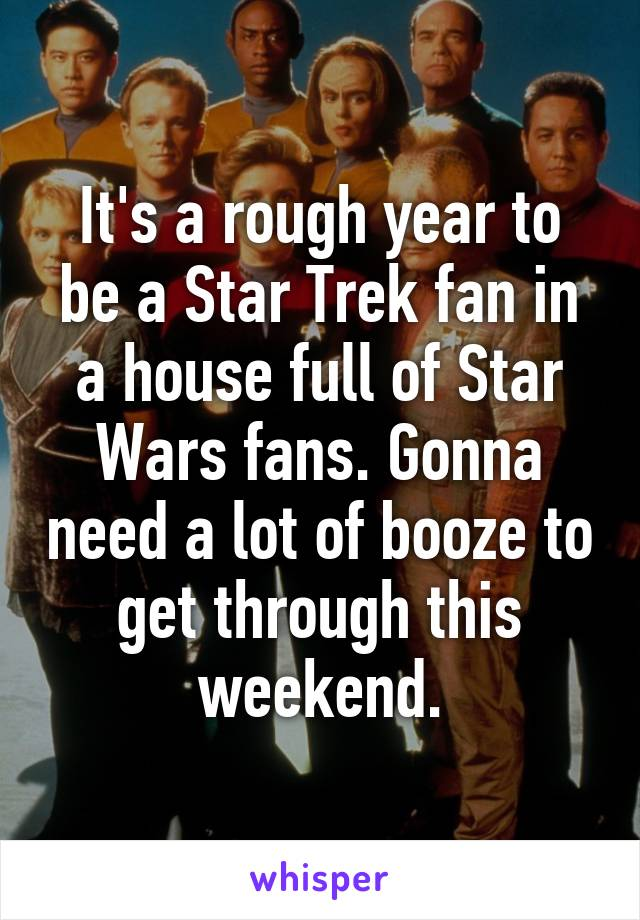 It's a rough year to be a Star Trek fan in a house full of Star Wars fans. Gonna need a lot of booze to get through this weekend.