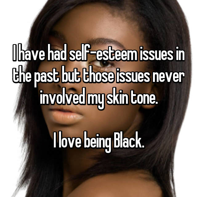 I have had self-esteem issues in the past but those issues never involved my skin tone.  I love being Black.